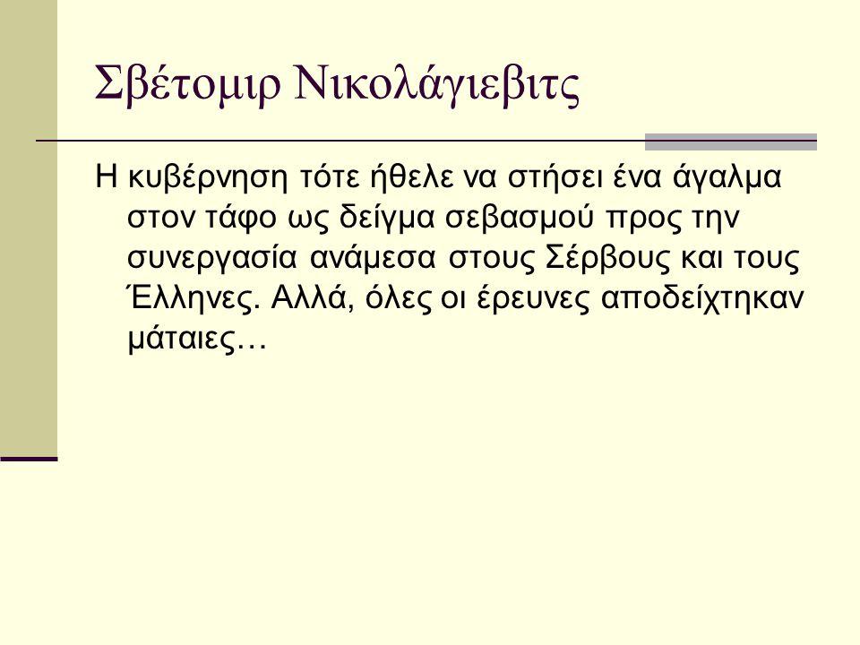 Σβέτομιρ Νικολάγιεβιτς Η κυβέρνηση τότε ήθελε να στήσει ένα άγαλμα στον τάφο ως δείγμα σεβασμού προς την συνεργασία ανάμεσα στους Σέρβους και τους Έλλ
