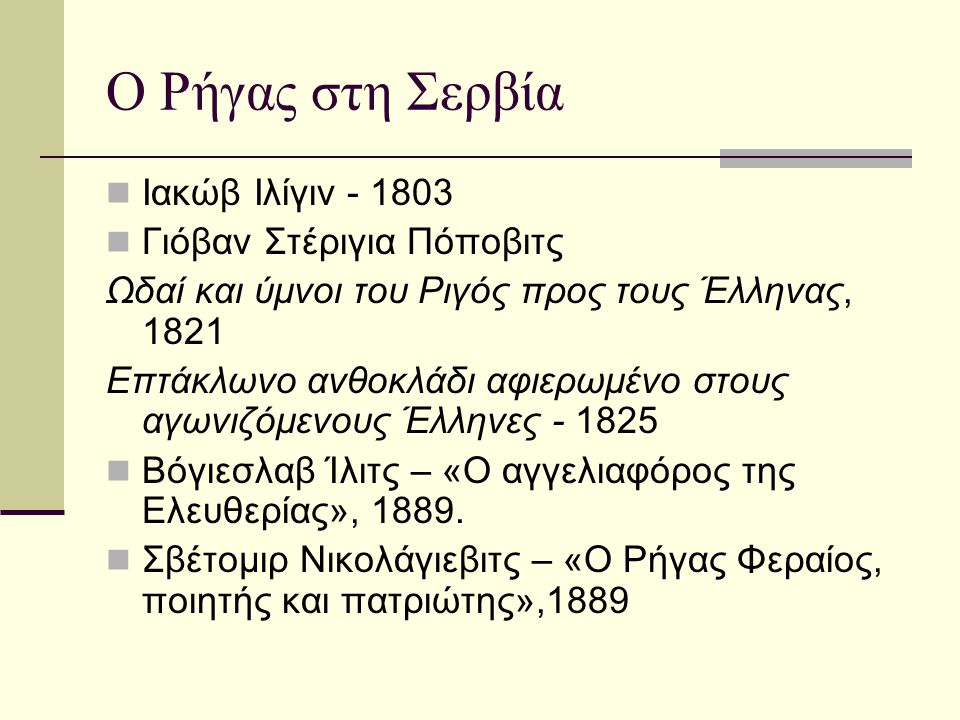 Ο Ρήγας στη Σερβία  Πέρα Τοντόροβιτς, Τα μυστήρια του Βελιγραδίου, 1889  Ίβο Άντριτς – «Η παράδοση», Λογοτεχνικές εφημερίδες (1948)  Ντούσαν Πάντελιτς – Η εκτέλεση του Ρήγα Φεραίου , Αδελφότητα, 1931  Σβέτλανα Βέλμαρ Γιάνκοβιτς – «Η οδός Ρήγα Φεραίου», στο Ντόρτσολ, 1981  Τα επαναστατικά, 2000 - μτφ.