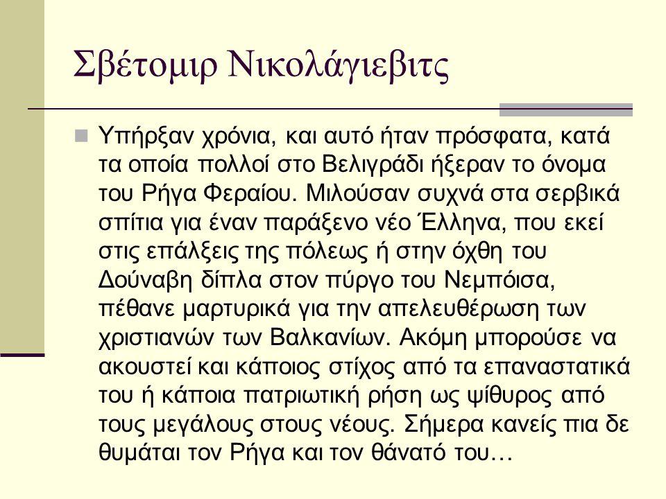Σβέτομιρ Νικολάγιεβιτς  Το 1861 έδειχναν οι γέροι του Βελιγραδίου στον Έλληνα Κόσσο κάποιους σιδερένιους πασσάλους πάνω στους οποίους βασανίστηκε ο Ρήγας.