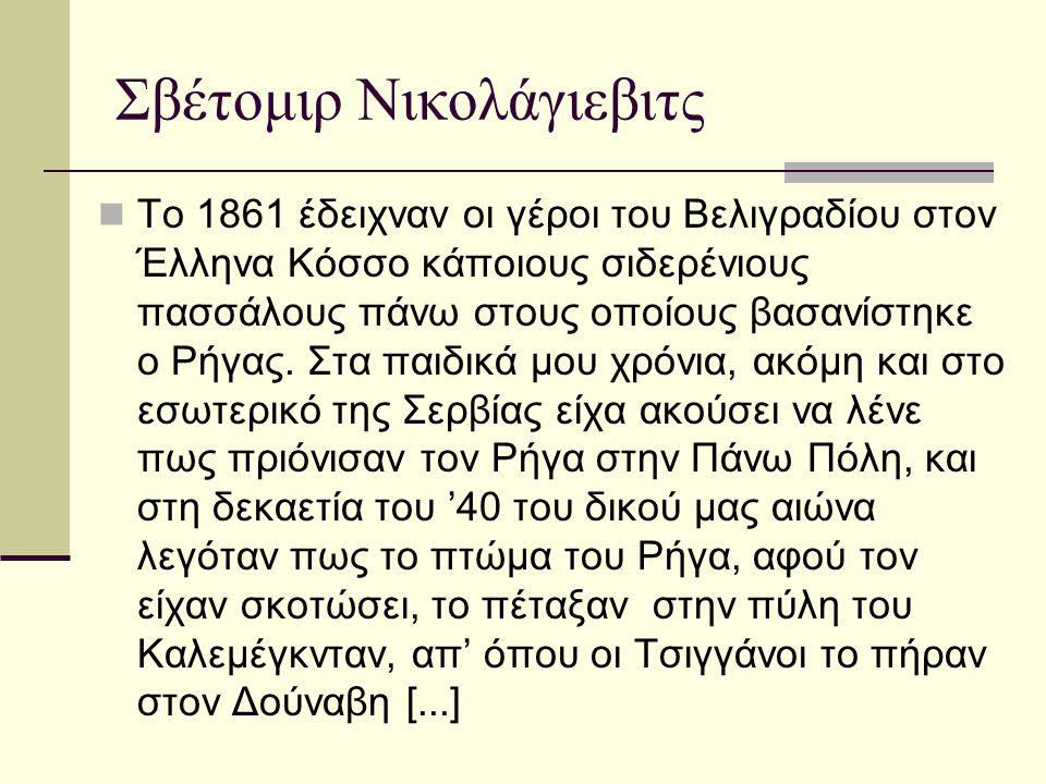 Σβέτομιρ Νικολάγιεβιτς  Η συμπαράσταση του δικού μας λαού στη σκέψη και το μαρτύριο του Ρήγα δημιούργησε και μια προσθήκη στις ιστορίες αυτές.