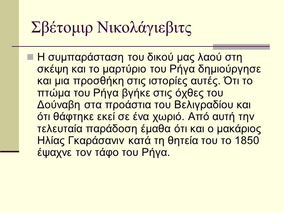 Σβέτομιρ Νικολάγιεβιτς  Η συμπαράσταση του δικού μας λαού στη σκέψη και το μαρτύριο του Ρήγα δημιούργησε και μια προσθήκη στις ιστορίες αυτές. Ότι το