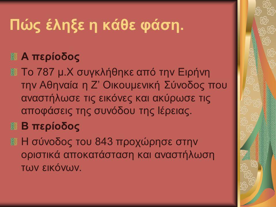 Πώς έληξε η κάθε φάση. Α περίοδος Το 787 μ.Χ συγκλήθηκε από την Ειρήνη την Αθηναία η Ζ' Οικουμενική Σύνοδος που αναστήλωσε τις εικόνες και ακύρωσε τις