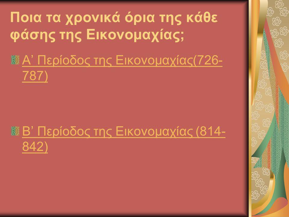 Ποια τα χρονικά όρια της κάθε φάσης της Εικονομαχίας; Α' Περίοδος της Εικονομαχίας(726- 787) Β' Περίοδος της Εικονομαχίας (814- 842)
