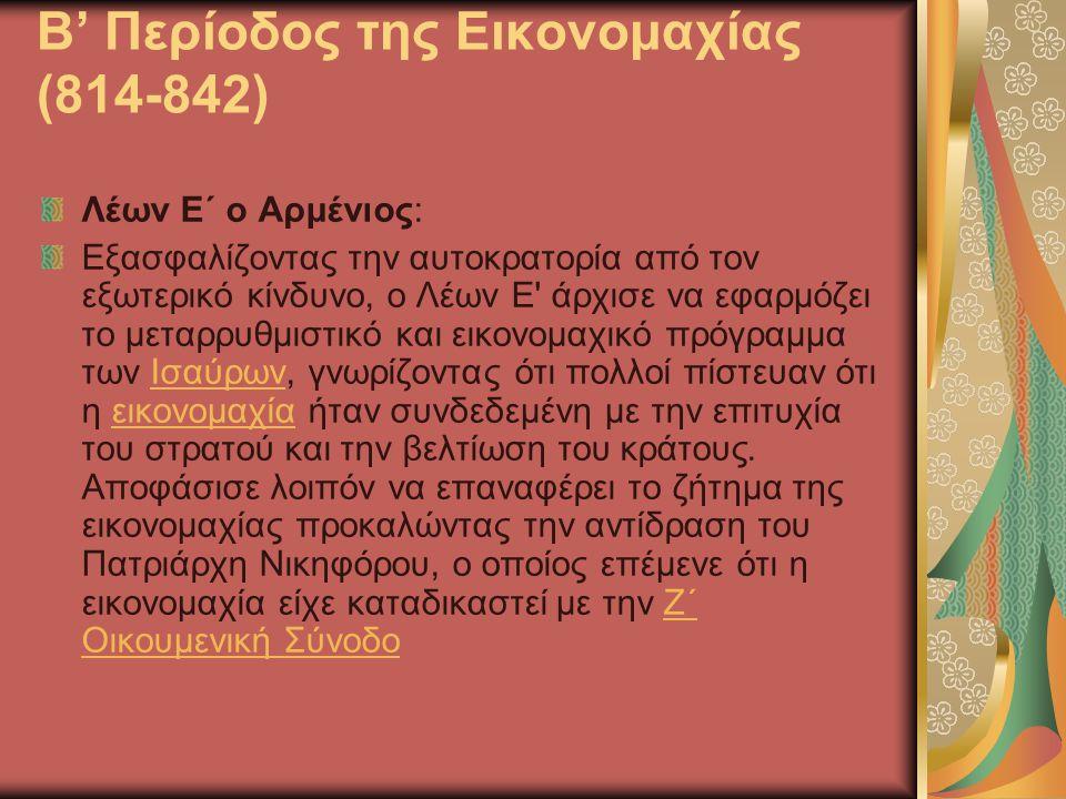 Β' Περίοδος της Εικονομαχίας (814-842) Λέων Ε΄ ο Αρμένιος: Εξασφαλίζοντας την αυτοκρατορία από τον εξωτερικό κίνδυνο, ο Λέων Ε άρχισε να εφαρμόζει το μεταρρυθμιστικό και εικονομαχικό πρόγραμμα των Ισαύρων, γνωρίζοντας ότι πολλοί πίστευαν ότι η εικονομαχία ήταν συνδεδεμένη με την επιτυχία του στρατού και την βελτίωση του κράτους.