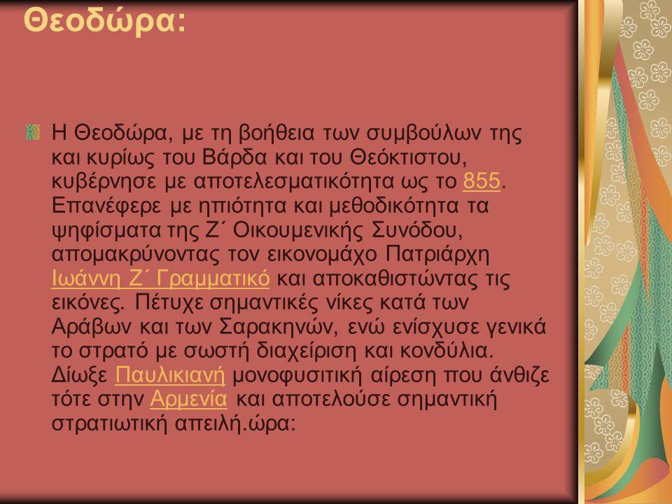 Θεοδώρα: Η Θεοδώρα, με τη βοήθεια των συμβούλων της και κυρίως του Βάρδα και του Θεόκτιστου, κυβέρνησε με αποτελεσματικότητα ως το 855. Επανέφερε με η