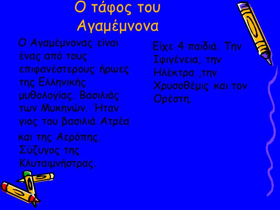 Ο τάφος του Αγαμέμνονα O Αγαμέμνονας είναι ένας από τους επιφανέστερους ήρωες της Ελληνικής μυθολογίας. Βασιλιάς των Μυκηνών. Ήταν γιος του βασιλιά Ατ