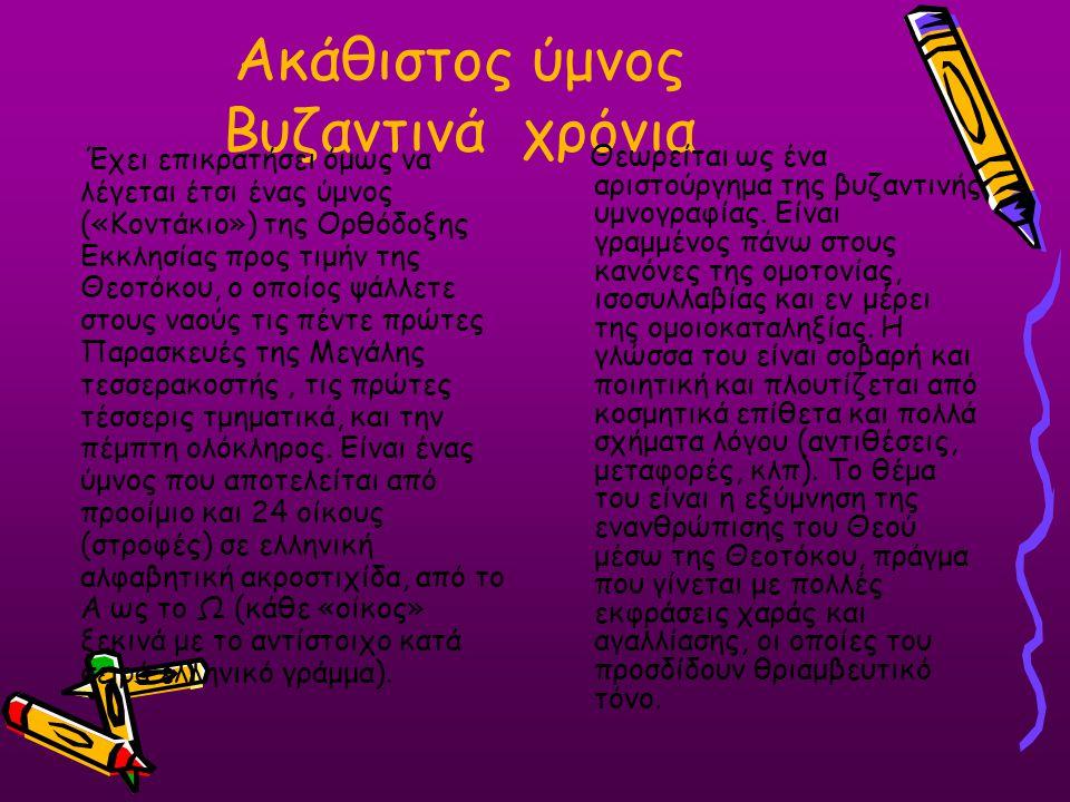 Ακάθιστος ύμνος Βυζαντινά χρόνια Έχει επικρατήσει όμως να λέγεται έτσι ένας ύμνος («Κοντάκιο») της Ορθόδοξης Εκκλησίας προς τιμήν της Θεοτόκου, ο οποί