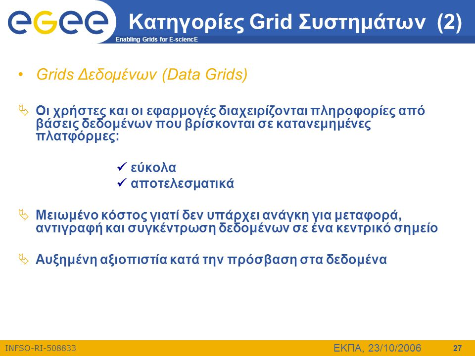 Enabling Grids for E-sciencE INFSO-RI-508833 ΕΚΠΑ, 23/10/2006 27 Κατηγορίες Grid Συστημάτων (2) •Grids Δεδομένων (Data Grids)  Οι χρήστες και οι εφαρ
