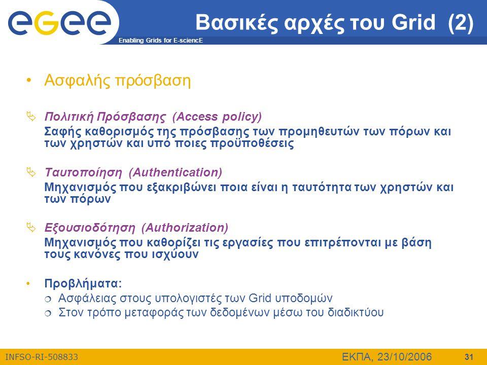 Enabling Grids for E-sciencE INFSO-RI-508833 ΕΚΠΑ, 23/10/2006 31 Βασικές αρχές του Grid (2) •Ασφαλής πρόσβαση  Πολιτική Πρόσβασης (Access policy) Σαφ