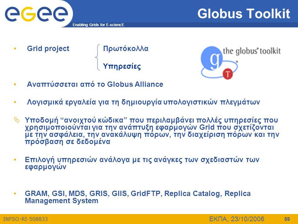 Enabling Grids for E-sciencE INFSO-RI-508833 ΕΚΠΑ, 23/10/2006 59 Globus Toolkit • Grid projectΠρωτόκολλα Υπηρεσίες • Αναπτύσσεται από το Globus Alliance • Λογισμικά εργαλεία για τη δημιουργία υπολογιστικών πλεγμάτων  Υποδομή ανοιχτού κώδικα που περιλαμβάνει πολλές υπηρεσίες που χρησιμοποιούνται για την ανάπτυξη εφαρμογών Grid που σχετίζονται με την ασφάλεια, την ανακάλυψη πόρων, την διαχείριση πόρων και την πρόσβαση σε δεδομένα •Επιλογή υπηρεσιών ανάλογα με τις ανάγκες των σχεδιαστών των εφαρμογών •GRAM, GSI, MDS, GRIS, GIIS, GridFTP, Replica Catalog, Replica Management System