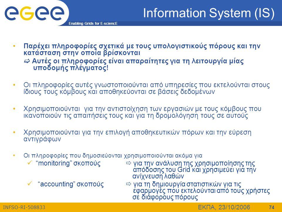 Enabling Grids for E-sciencE INFSO-RI-508833 ΕΚΠΑ, 23/10/2006 74 Information System (IS) •Παρέχει πληροφορίες σχετικά με τους υπολογιστικούς πόρους κα