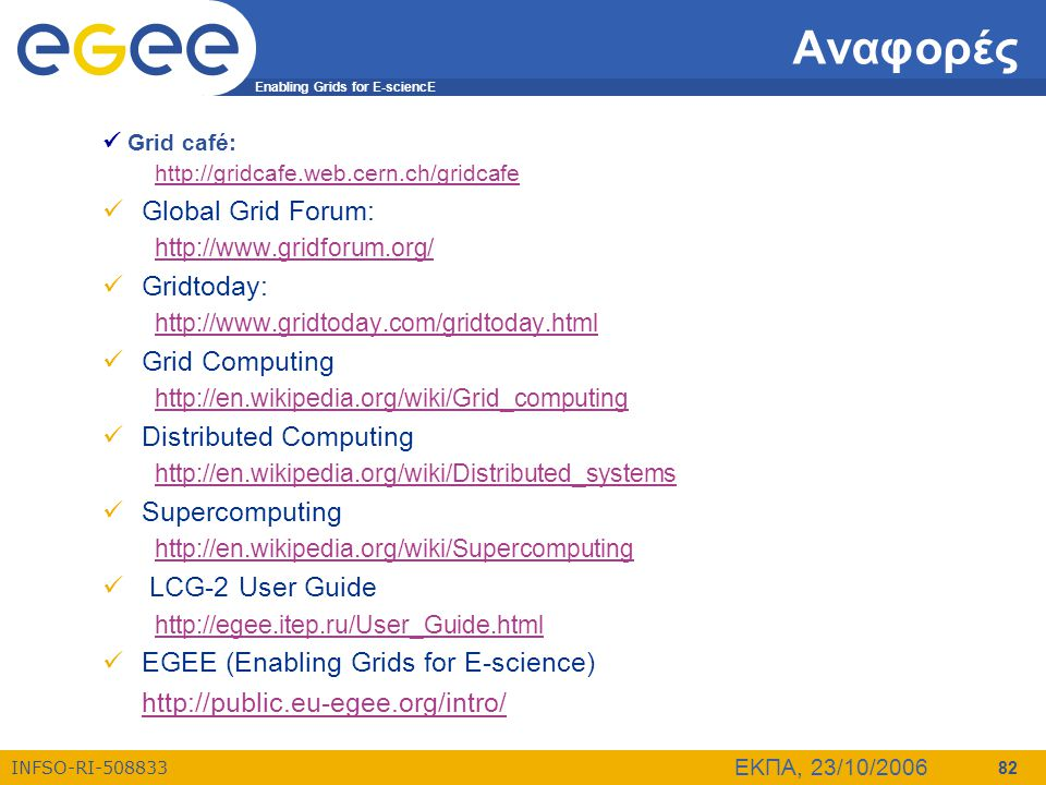 Enabling Grids for E-sciencE INFSO-RI-508833 ΕΚΠΑ, 23/10/2006 82 Αναφορές  Grid café: http://gridcafe.web.cern.ch/gridcafe http://gridcafe.web.cern.c