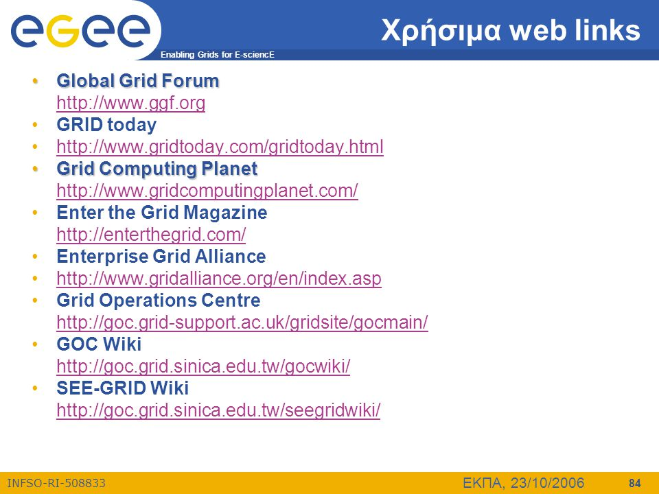 Enabling Grids for E-sciencE INFSO-RI-508833 ΕΚΠΑ, 23/10/2006 84 Χρήσιμα web links •Global Grid Forum http://www.ggf.org •GRID today •http://www.gridt