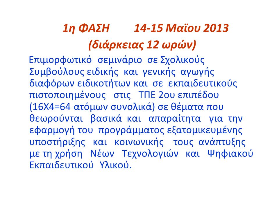 1η ΦΑΣΗ14-15 Μαϊου 2013 (διάρκειας 12 ωρών) Επιμορφωτικό σεμινάριο σε Σχολικούς Συμβούλους ειδικής και γενικής αγωγής διαφόρων ειδικοτήτων και σε εκπαιδευτικούς πιστοποιημένους στις ΤΠΕ 2ου επιπέδου (16Χ4=64 ατόμων συνολικά) σε θέματα που θεωρούνται βασικά και απαραίτητα για την εφαρμογή του προγράμματος εξατομικευμένης υποστήριξης και κοινωνικής τους ανάπτυξης με τη χρήση Νέων Τεχνολογιών και Ψηφιακού Εκπαιδευτικού Υλικού.