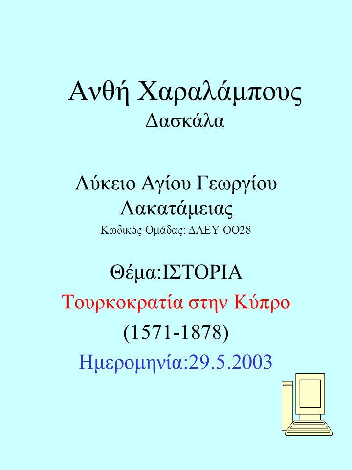 Ανθή Χαραλάμπους Δασκάλα Λύκειο Αγίου Γεωργίου Λακατάμειας Κωδικός Ομάδας: ΔΛΕΥ ΟΟ28 Θέμα:ΙΣΤΟΡΙΑ Τουρκοκρατία στην Κύπρο (1571-1878) Ημερομηνία:29.5.2003