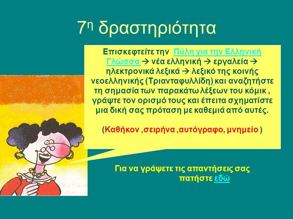 7 η δραστηριότητα Επισκεφτείτε την Πύλη για την Ελληνική Γλώσσα  νέα ελληνική  εργαλεία  ηλεκτρονικά λεξικά  λεξικό της κοινής νεοελληνικής (Τριανταφυλλίδη) και αναζητήστε τη σημασία των παρακάτω λέξεων του κόμικ, γράψτε τον ορισμό τους και έπειτα σχηματίστε μια δική σας πρόταση με καθεμιά από αυτές.Πύλη για την Ελληνική Γλώσσα (Καθήκον,σειρήνα,αυτόγραφο, μνημείο ) Για να γράψετε τις απαντήσεις σας πατήστε εδώεδώ