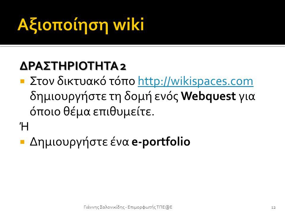 ΔΡΑΣΤΗΡΙΟΤΗΤΑ 2  Στον δικτυακό τόπο http://wikispaces.com δημιουργήστε τη δομή ενός Webquest για όποιο θέμα επιθυμείτε.http://wikispaces.com Ή  Δημι