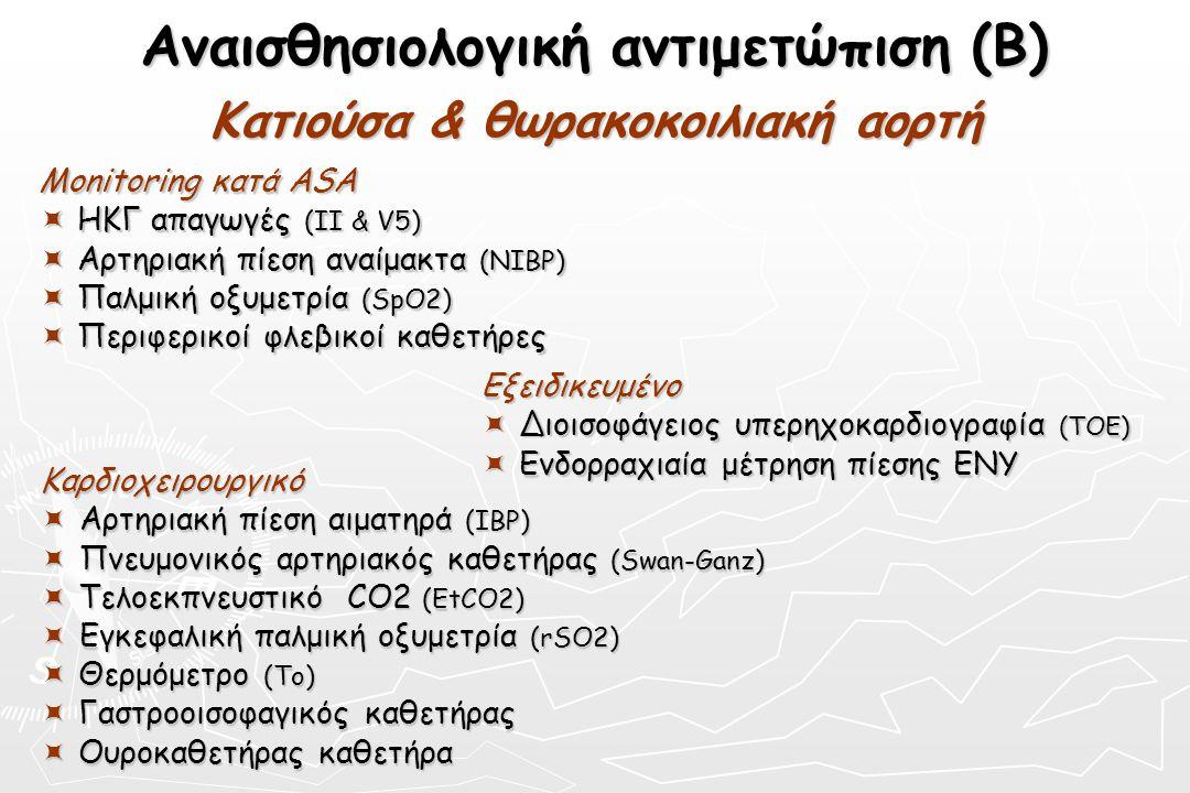 Αναισθησιολογική αντιμετώπιση (Β) Κατιούσα & θωρακοκοιλιακή αορτή Monitoring κατά ASA  ΗΚΓ απαγωγές (ΙΙ & V5)  Αρτηριακή πίεση αναίμακτα (NIBP)  Πα