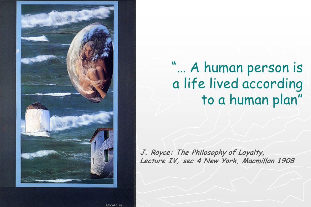 """""""… Α human person is a life lived according to a human plan"""" J. Royce: The Philosophy of Loyalty, Lecture IV, sec 4 New York, Macmillan 1908"""