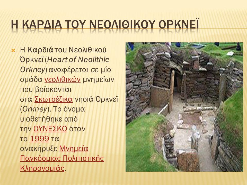  Η Καρδιά του Νεολιθικού Όρκνεϊ (Heart of Neolithic Orkney) αναφέρεται σε μία ομάδα νεολιθικών μνημείων που βρίσκονται στα Σκωτσέζικα νησιά Όρκνεϊ (O