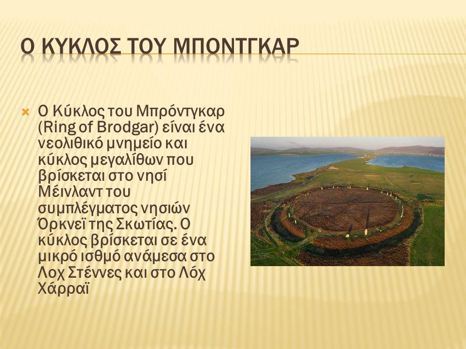  Ο Κύκλος του Μπρόντγκαρ (Ring of Brodgar) είναι ένα νεολιθικό μνημείο και κύκλος μεγαλίθων που βρίσκεται στο νησί Μέινλαντ του συμπλέγματος νησιών Ό
