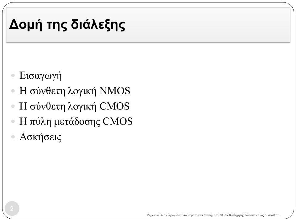 Ψηφιακά Ολοκληρωμένα Κυκλώματα και Συστήματα 2008 – Καθηγητής Κωνσταντίνος Ευσταθίου Άσκηση 7 – Λύση 43  Η συνάρτηση που υλοποιεί η πύλη είναι: Y=NOT((A+B)*(C+D)*(E+F))  Ο λόγος (W/L) N σε ένα αναστροφέα είναι 2.