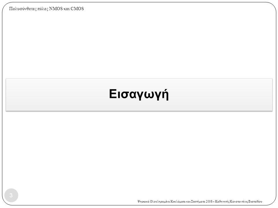 Ψηφιακά Ολοκληρωμένα Κυκλώματα και Συστήματα 2008 – Καθηγητής Κωνσταντίνος Ευσταθίου  Στη λογική MOS υπάρχει η δυνατότητα να συνδυάζονται άμεσα πύλες NAND και NOR για την υλοποίηση πιο σύνθετων διατάξεων  Βασικό πλεονέκτημα σε σχέση με άλλους τύπους διπολικής λογικής  Η δομή της βασικής λογικής πύλης CMOS:  Εκτός από τη βασική δομή (είναι στατική δομή) υπάρχουν και άλλες εξελιγμένες MOS λογικές δομές (στατικές ή δυναμικές).