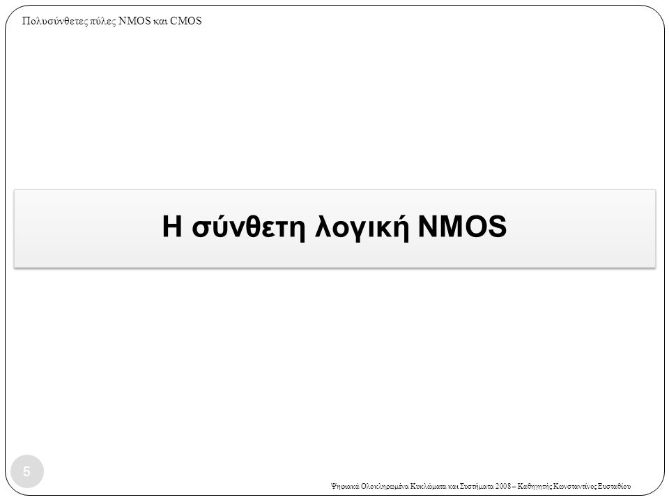 Ψηφιακά Ολοκληρωμένα Κυκλώματα και Συστήματα 2008 – Καθηγητής Κωνσταντίνος Ευσταθίου Εύρεση του δικτυώματος PMOS – 1 ος τρόπος  Τοποθέτηση νέου κόμβου μέσα σε κάθε κλειστή διαδρομή (κόμβοι 4 και 5)  Συν δύο εξωτερικοί κόμβοι: ένας για την έξοδο, ένας για VDD (κόμβοι 2 και 3)  Για κάθε NMOS τόξο, προσθέτουμε ένα PMOS τόξο (μαύρο χρώμα).