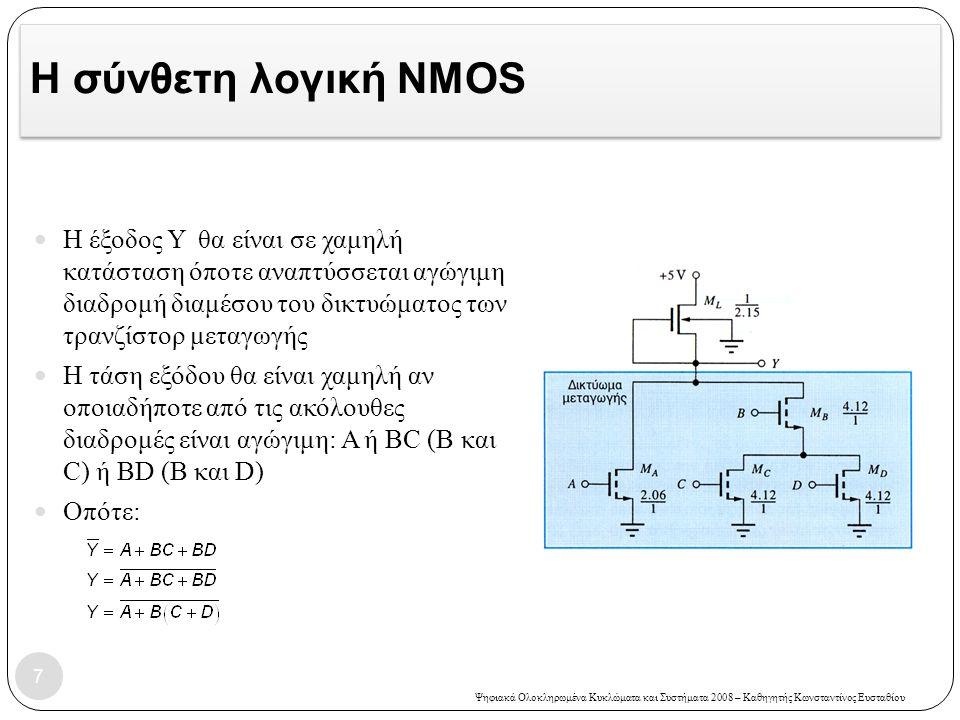 Ψηφιακά Ολοκληρωμένα Κυκλώματα και Συστήματα 2008 – Καθηγητής Κωνσταντίνος Ευσταθίου Η σύνθετη λογική NMOS  Αναστροφέας Αναφοράς:  Διαστασιολόγηση με βάση τη χείριστη περίπτωση:  Μ Α : πρέπει να είναι ικανό να διατηρεί μόνο του την V OL όταν είναι το μόνο στοιχείο που άγει  W/L=2.06/1  M B, M C, M D : στη χείριστη περίπτωση υπάρχουν δύο τρανζίστορ σε σειρά (M B σε σειρά είτε με M C είτε με M D )  W/L=4.12/1  Μ L : μένει το ίδιο 8