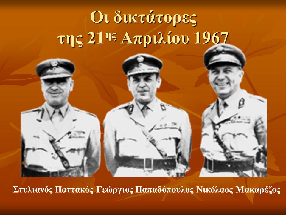 Οι δικτάτορες της 21 ης Απριλίου 1967 Στυλιανός Παττακός Γεώργιος Παπαδόπουλος Νικόλαος Μακαρέζος