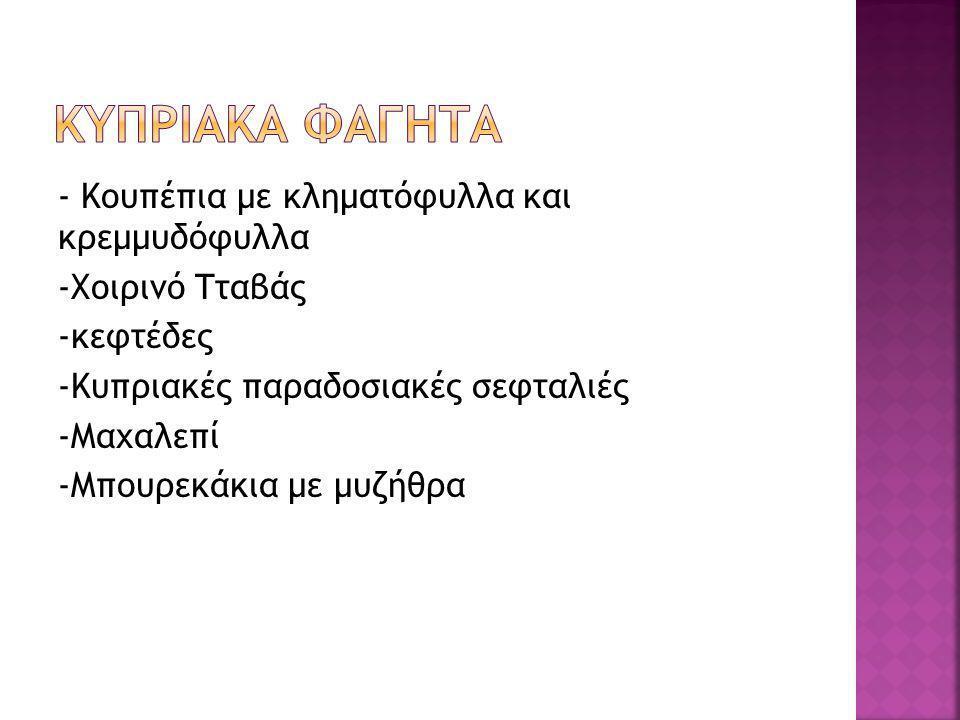 - Κουπέπια με κληματόφυλλα και κρεμμυδόφυλλα -Χοιρινό Τταβάς -κεφτέδες -Κυπριακές παραδοσιακές σεφταλιές -Μαχαλεπί -Μπουρεκάκια με μυζήθρα