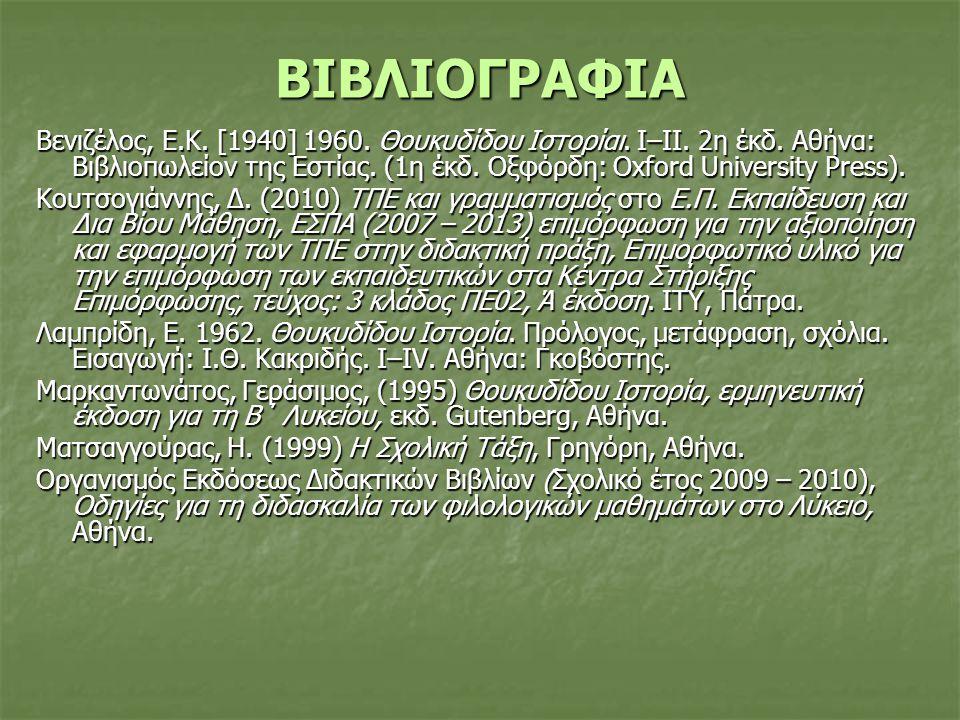 ΒΙΒΛΙΟΓΡΑΦΙΑ Βενιζέλος, Ε.Κ. [1940] 1960. Θουκυδίδου Ιστορίαι. Ι–ΙΙ. 2η έκδ. Αθήνα: Βιβλιοπωλείον της Εστίας. (1η έκδ. Οξφόρδη: Οxford University Pres