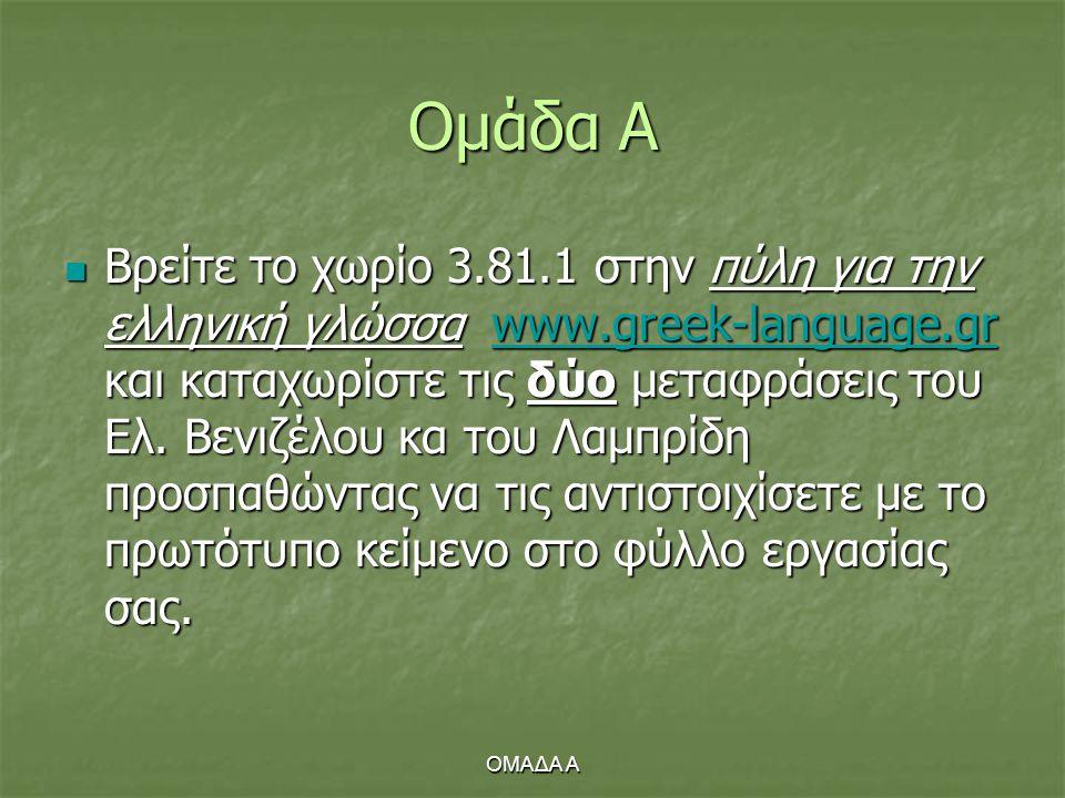 ΟΜΑΔΑ Α Ομάδα Α  Βρείτε το χωρίο 3.81.1 στην πύλη για την ελληνική γλώσσα www.greek-language.gr και καταχωρίστε τις δύο μεταφράσεις του Ελ. Βενιζέλου