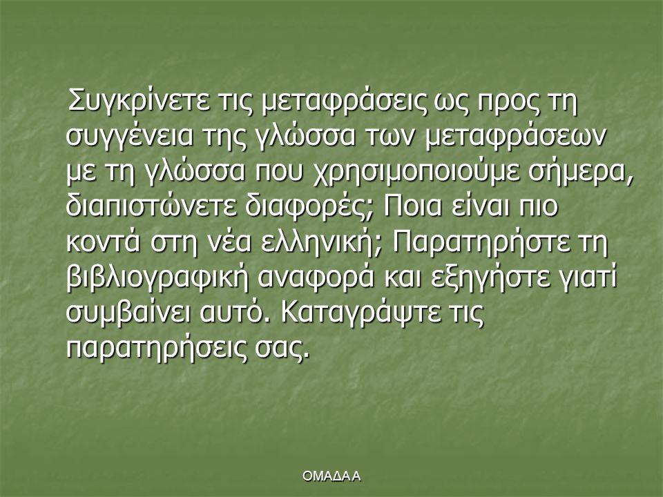 ΟΜΑΔΑ Α Συγκρίνετε τις μεταφράσεις ως προς τη συγγένεια της γλώσσα των μεταφράσεων με τη γλώσσα που χρησιμοποιούμε σήμερα, διαπιστώνετε διαφορές; Ποια