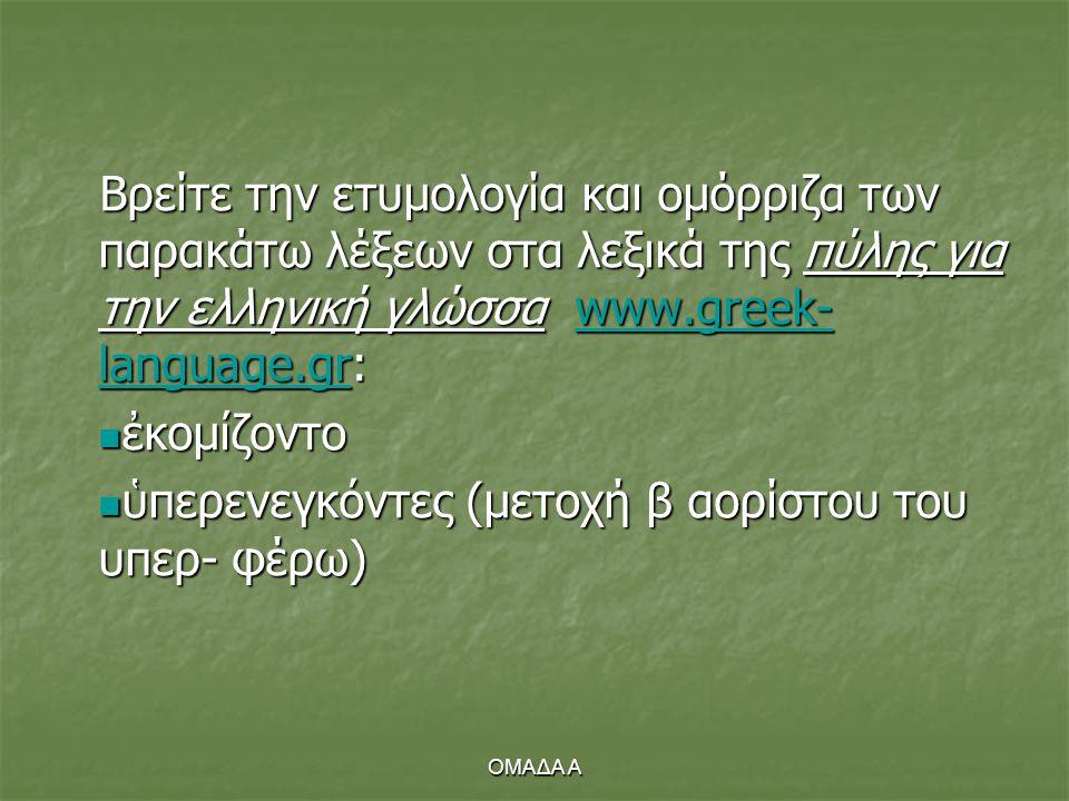 ΟΜΑΔΑ Α Βρείτε την ετυμολογία και ομόρριζα των παρακάτω λέξεων στα λεξικά της πύλης για την ελληνική γλώσσα www.greek- language.gr: www.greek- languag