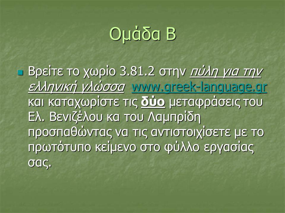 Ομάδα Β  Βρείτε το χωρίο 3.81.2 στην πύλη για την ελληνική γλώσσα www.greek-language.gr και καταχωρίστε τις δύο μεταφράσεις του Ελ. Βενιζέλου κα του
