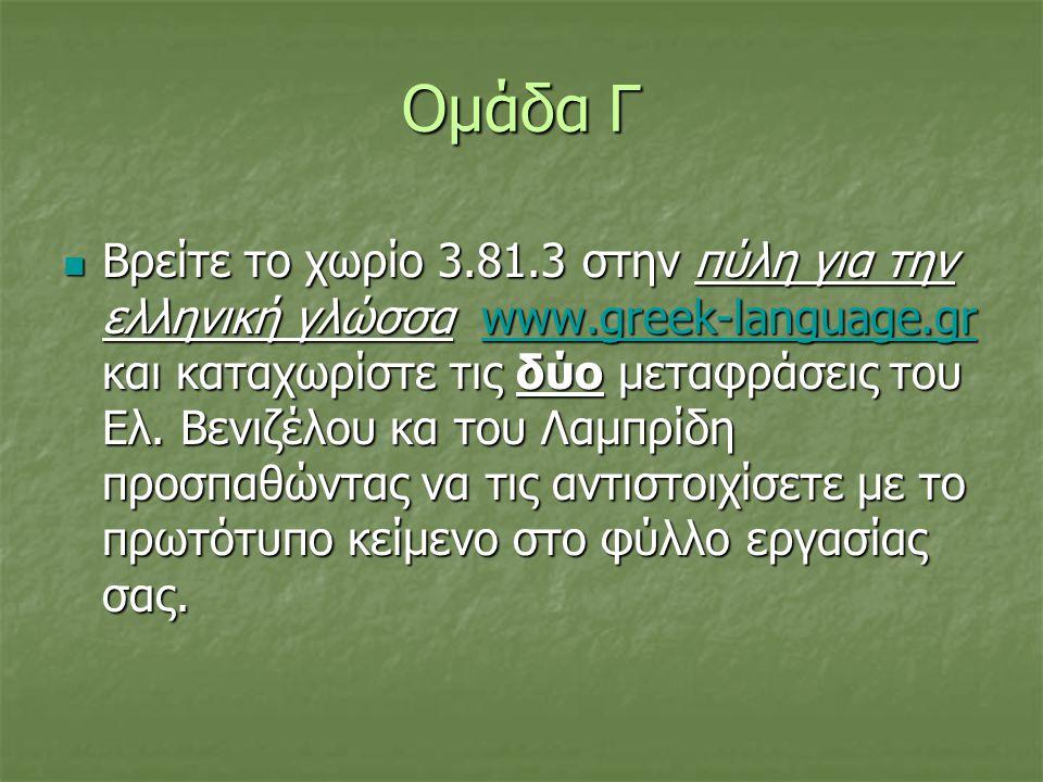 Ομάδα Γ  Βρείτε το χωρίο 3.81.3 στην πύλη για την ελληνική γλώσσα www.greek-language.gr και καταχωρίστε τις δύο μεταφράσεις του Ελ. Βενιζέλου κα του