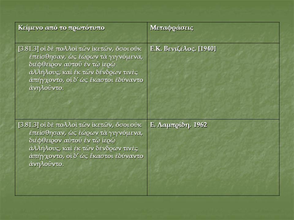 Κείμενο από το πρωτότυπο Μεταφράσεις [3.81.3] οἱ δὲ πολλοὶ τῶν ἱκετῶν, ὅσοι οὐκ ἐπείσθησαν, ὡς ἑώρων τὰ γιγνόμενα, διέφθειρον αὐτοῦ ἐν τῷ ἱερῷ ἀλλήλου