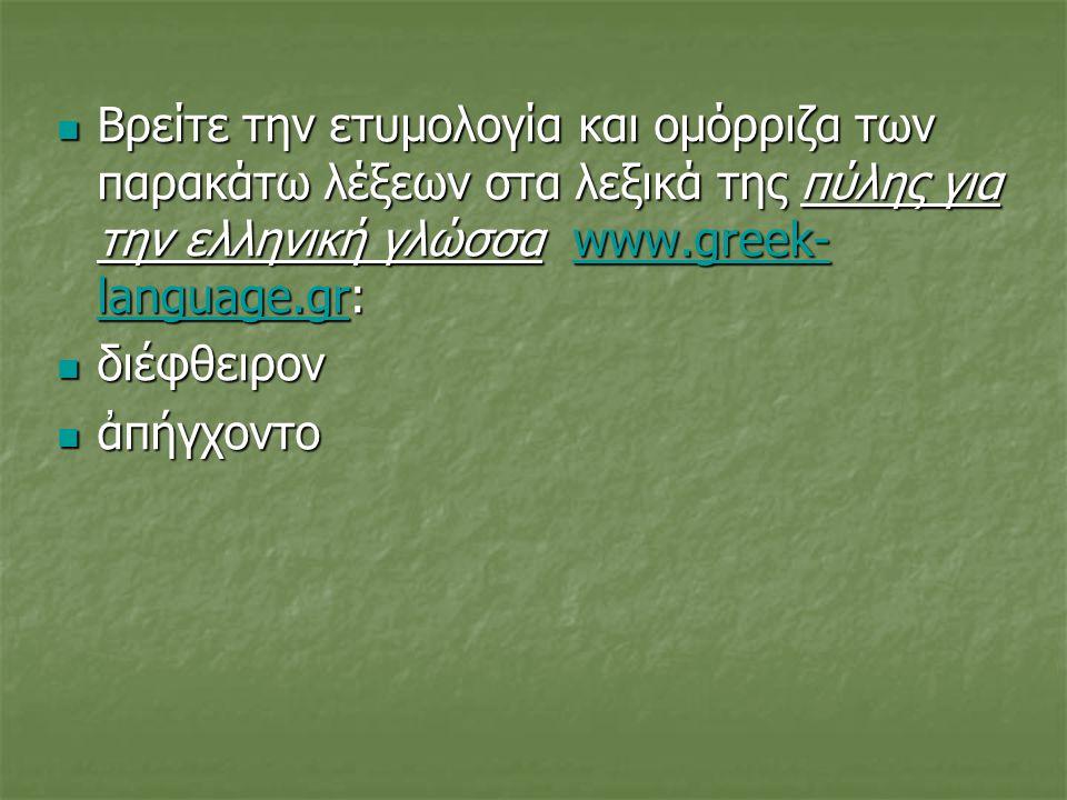  Βρείτε την ετυμολογία και ομόρριζα των παρακάτω λέξεων στα λεξικά της πύλης για την ελληνική γλώσσα www.greek- language.gr: www.greek- language.grww