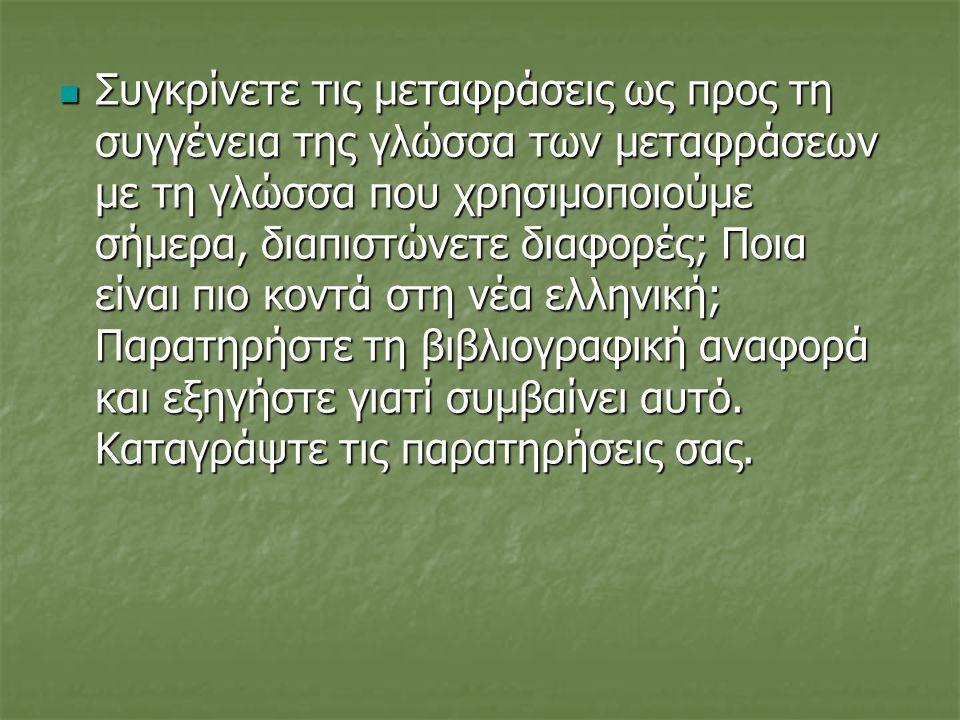  Συγκρίνετε τις μεταφράσεις ως προς τη συγγένεια της γλώσσα των μεταφράσεων με τη γλώσσα που χρησιμοποιούμε σήμερα, διαπιστώνετε διαφορές; Ποια είναι