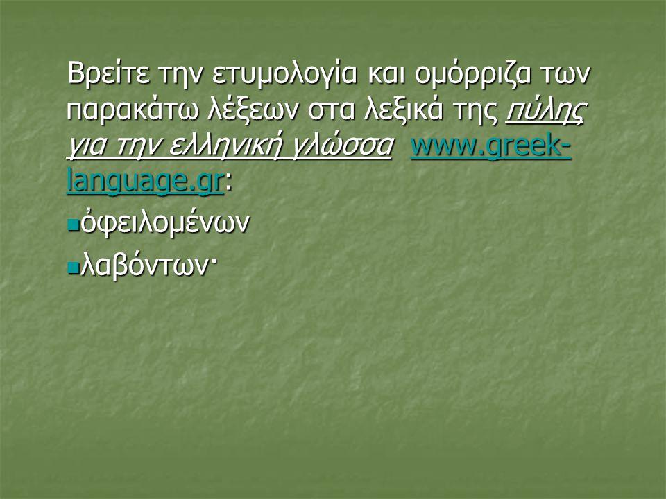 Βρείτε την ετυμολογία και ομόρριζα των παρακάτω λέξεων στα λεξικά της πύλης για την ελληνική γλώσσα www.greek- language.gr: www.greek- language.grwww.