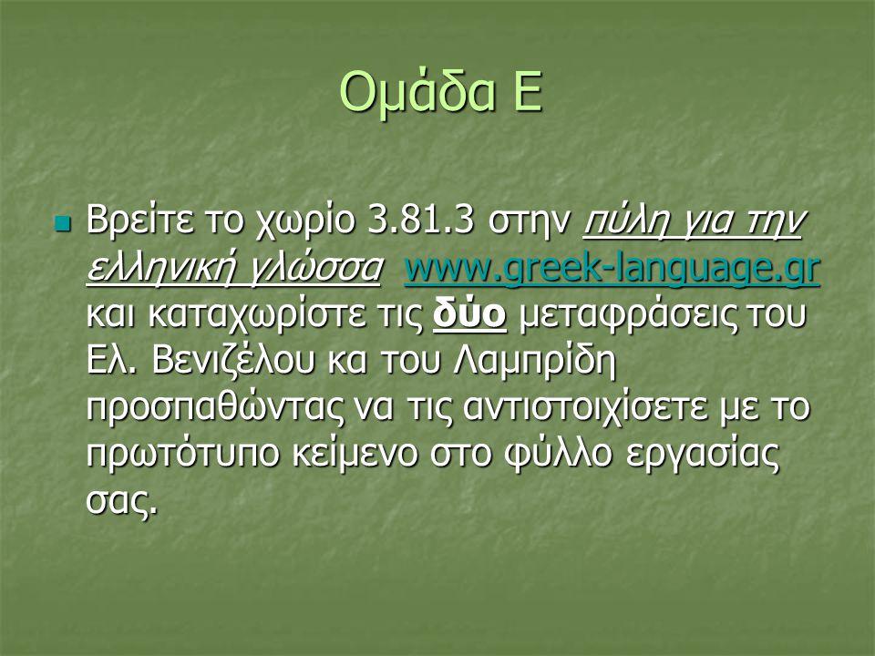 Ομάδα Ε  Βρείτε το χωρίο 3.81.3 στην πύλη για την ελληνική γλώσσα www.greek-language.gr και καταχωρίστε τις δύο μεταφράσεις του Ελ. Βενιζέλου κα του