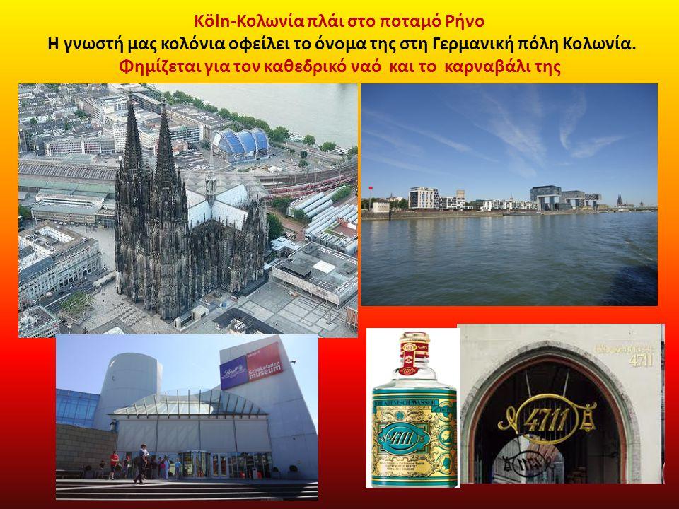 Köln-Κολωνία πλάι στο ποταμό Ρήνο Η γνωστή μας κολόνια οφείλει το όνομα της στη Γερμανική πόλη Κολωνία. Φημίζεται για τον καθεδρικό ναό και το καρναβά