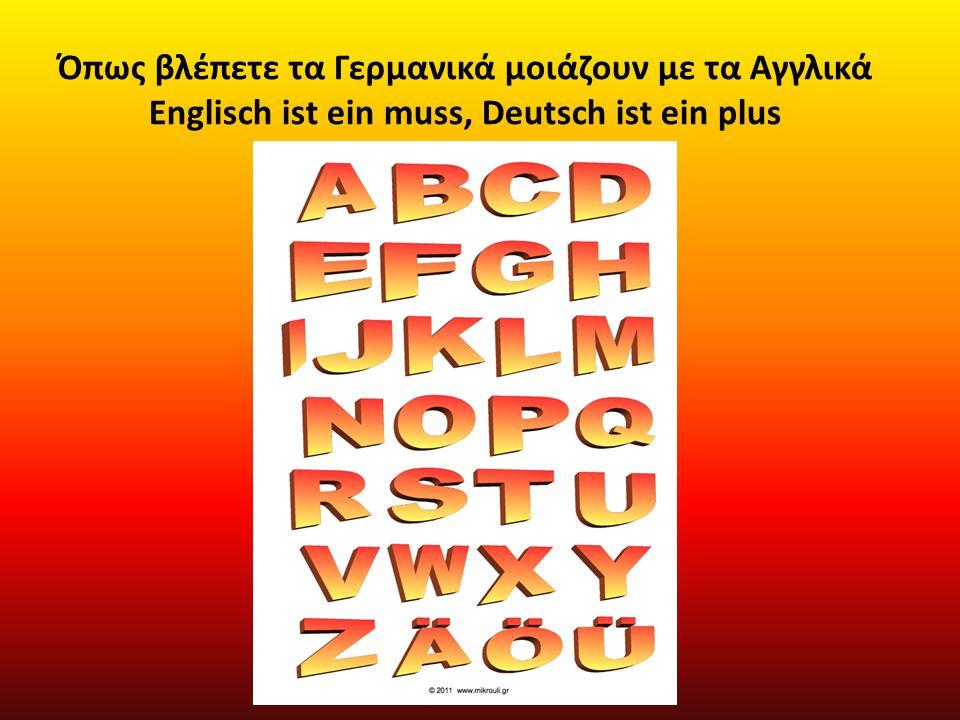 Όπως βλέπετε τα Γερμανικά μοιάζουν με τα Αγγλικά Englisch ist ein muss, Deutsch ist ein plus