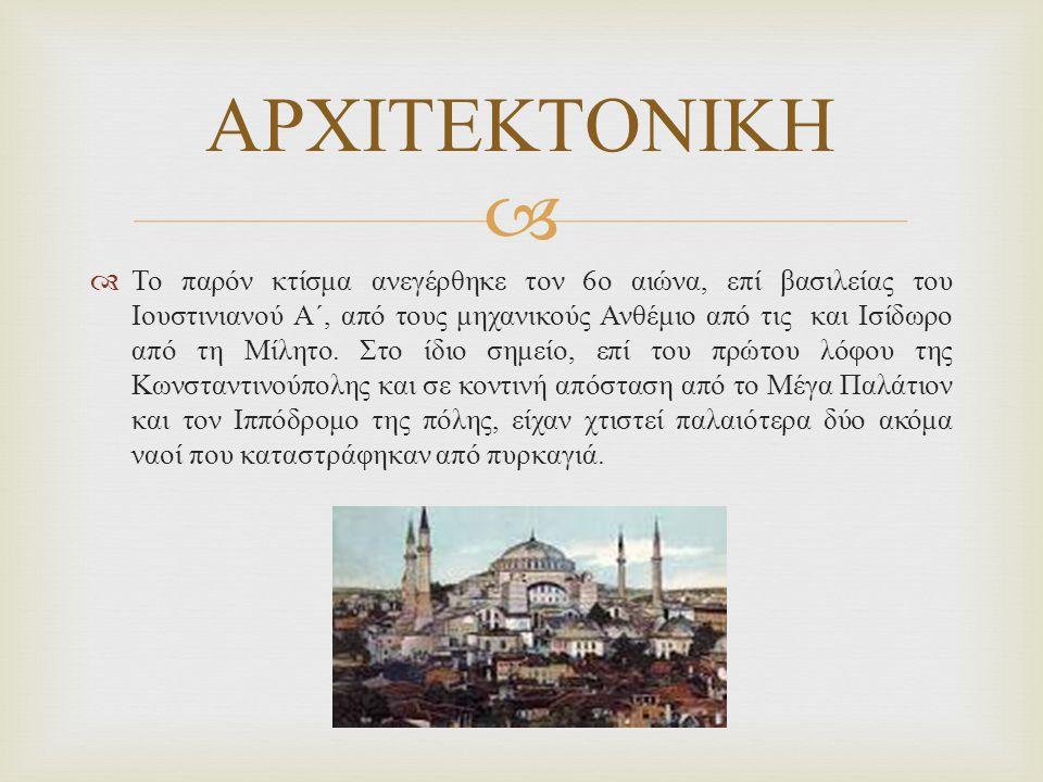   Το παρόν κτίσμα ανεγέρθηκε τον 6 ο αιώνα, επί βασιλείας του Ιουστινιανού Α΄, από τους μηχανικούς Ανθέμιο από τις και Ισίδωρο από τη Μίλητο.