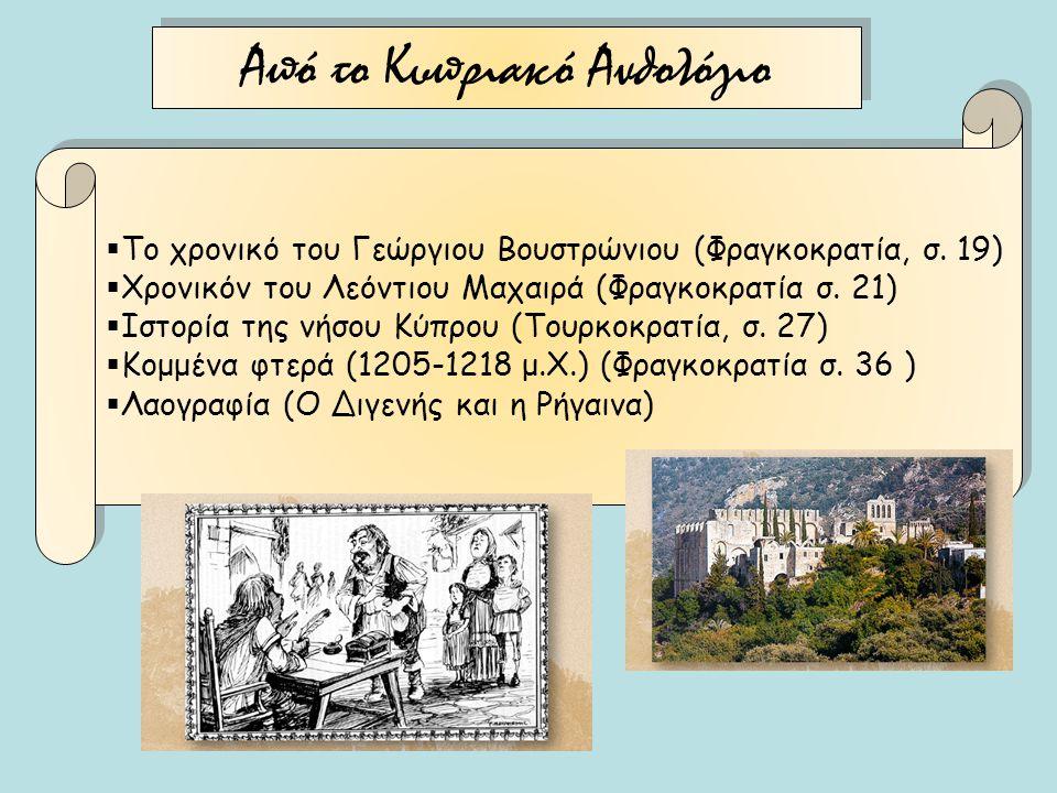 Από το Κυπριακό Ανθολόγιο  Το χρονικό του Γεώργιου Βουστρώνιου (Φραγκοκρατία, σ. 19)  Χρονικόν του Λεόντιου Μαχαιρά (Φραγκοκρατία σ. 21)  Ιστορία τ