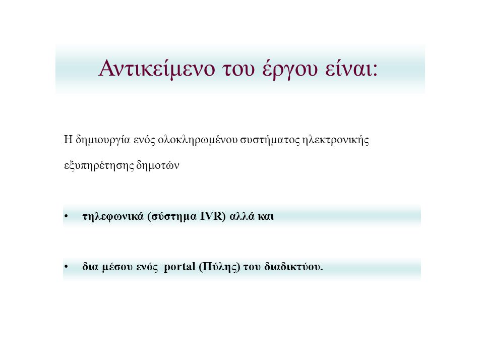 Η δημιουργία ενός ολοκληρωμένου συστήματος ηλεκτρονικής εξυπηρέτησης δημοτών •τηλεφωνικά (σύστημα IVR) αλλά και •δια μέσου ενός portal (Πύλης) του διαδικτύου.