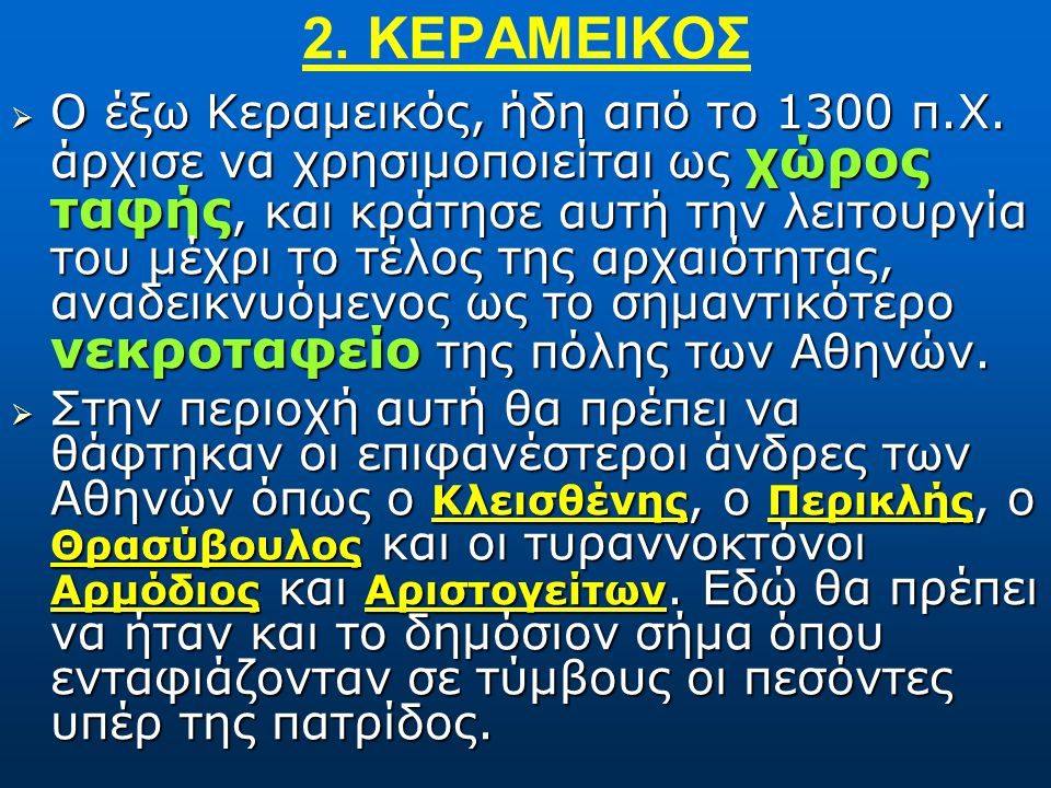 1. ΚΕΡΑΜΕΙΚΟΣ  Ο Κεραμεικός κατά την αρχαιότητα υπήρξε το «κάλλιστον προάστιον», χωρίς αμφιβολία η μαγευτικότερη γειτονιά της Αθήνας. Η ονομασία της