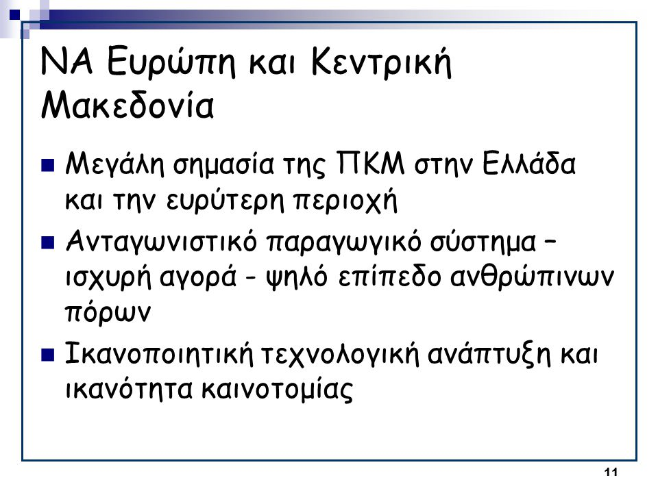 11 ΝΑ Ευρώπη και Κεντρική Μακεδονία  Μεγάλη σημασία της ΠΚΜ στην Ελλάδα και την ευρύτερη περιοχή  Ανταγωνιστικό παραγωγικό σύστημα – ισχυρή αγορά - ψηλό επίπεδο ανθρώπινων πόρων  Ικανοποιητική τεχνολογική ανάπτυξη και ικανότητα καινοτομίας