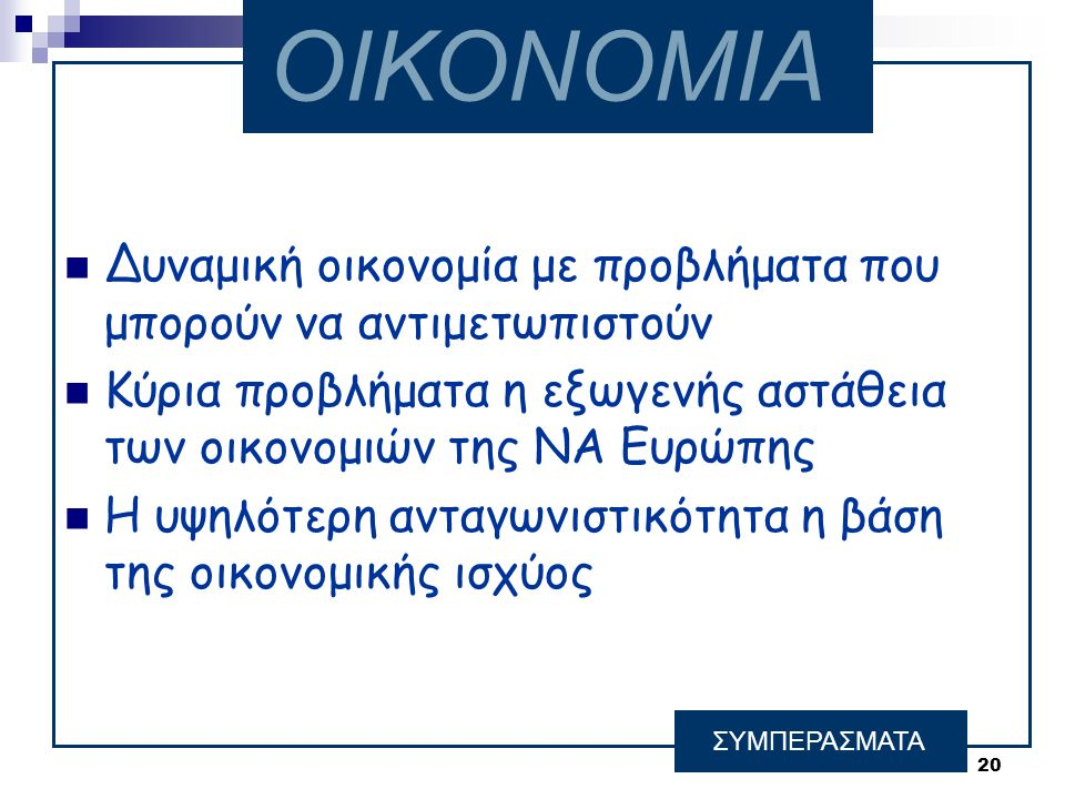 20  Δυναμική οικονομία με προβλήματα που μπορούν να αντιμετωπιστούν  Κύρια προβλήματα η εξωγενής αστάθεια των οικονομιών της ΝΑ Ευρώπης  Η υψηλότερη ανταγωνιστικότητα η βάση της οικονομικής ισχύος ΣΥΜΠΕΡΑΣΜΑΤΑ ΟΙΚΟΝΟΜΙΑ